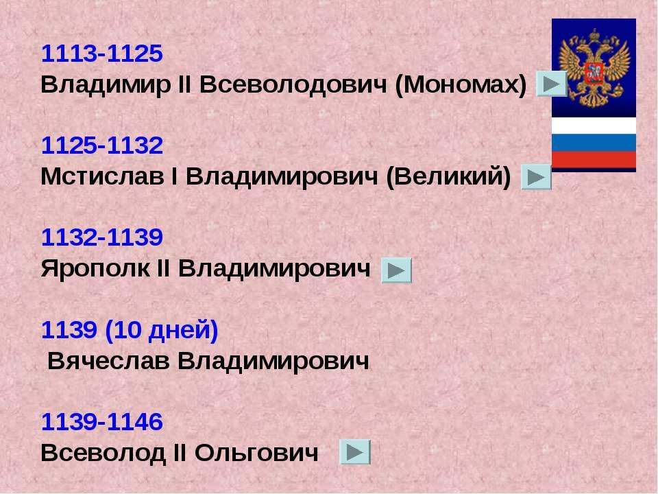 1113-1125 Владимир II Всеволодович (Мономах) 1125-1132 Мстислав I Владимирови...
