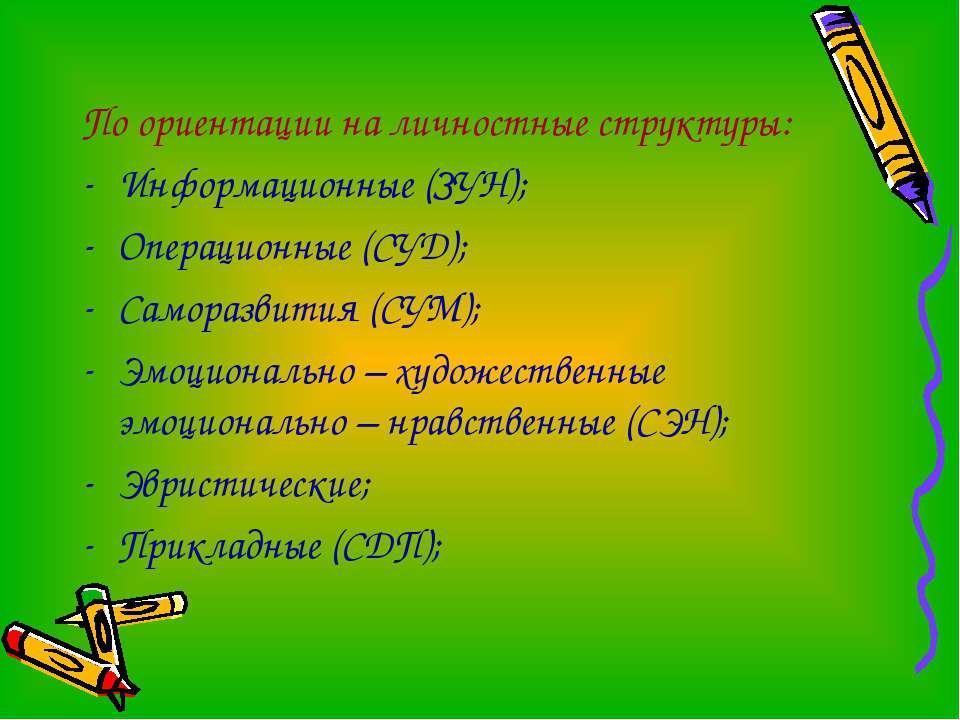 По ориентации на личностные структуры: Информационные (ЗУН); Операционные (СУ...