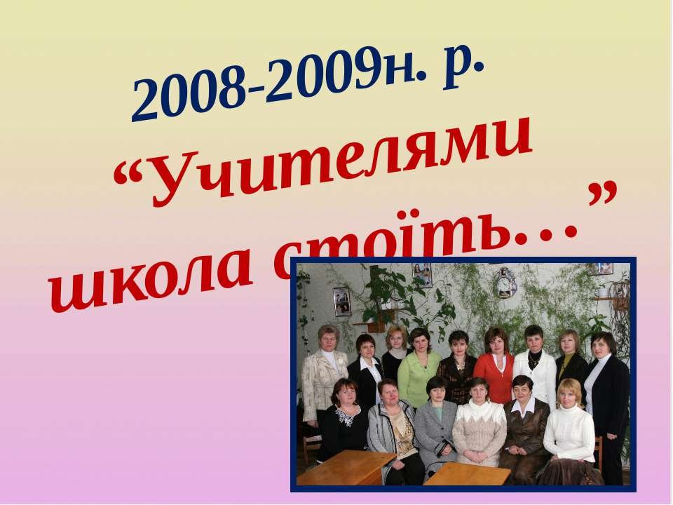 """2008-2009н. р. """"Учителями школа стоїть…"""""""