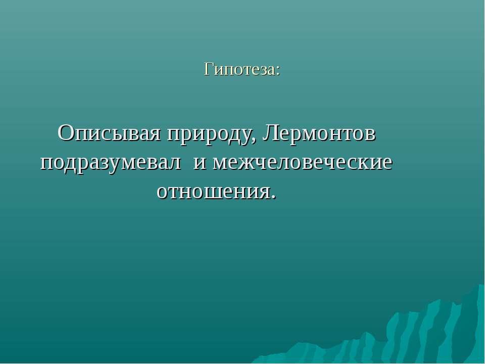 Гипотеза: Описывая природу, Лермонтов подразумевал и межчеловеческие отношения.