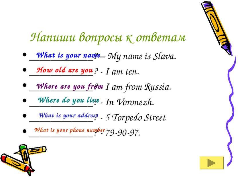 Напиши вопросы к ответам ____________? – My name is Slava. ____________? - I ...