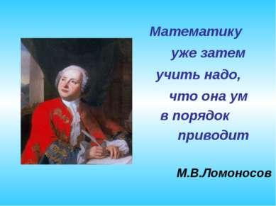 Математику уже затем учить надо, что она ум в порядок приводит М.В.Ломоносов