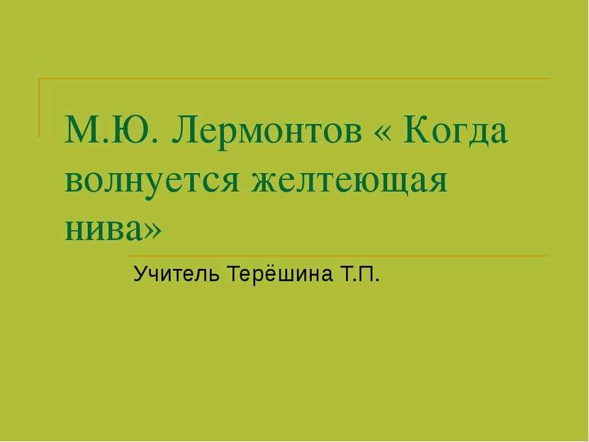 М.Ю. Лермонтов « Когда волнуется желтеющая нива» Учитель Терёшина Т.П.
