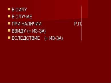 В СИЛУ В СЛУЧАЕ ПРИ НАЛИЧИИ Р.П. ВВИДУ (= ИЗ-ЗА) ВСЛЕДСТВИЕ (= ИЗ-ЗА)