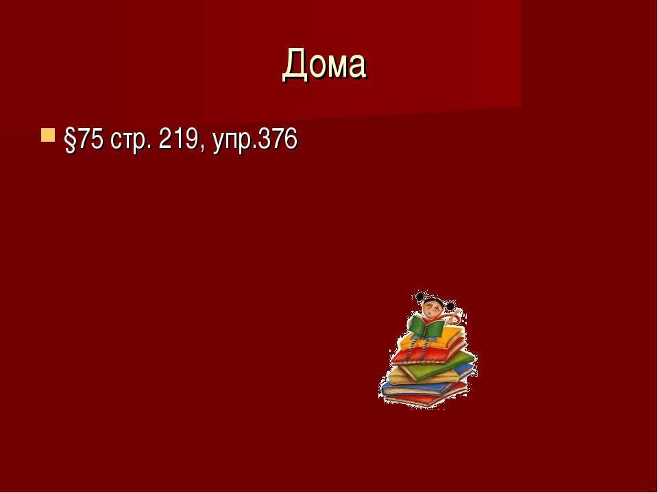 Дома §75 стр. 219, упр.376