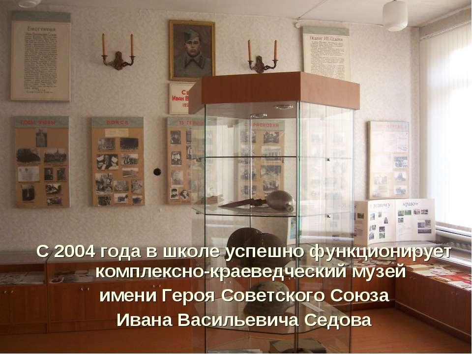 С 2004 года в школе успешно функционирует комплексно-краеведческий музей имен...