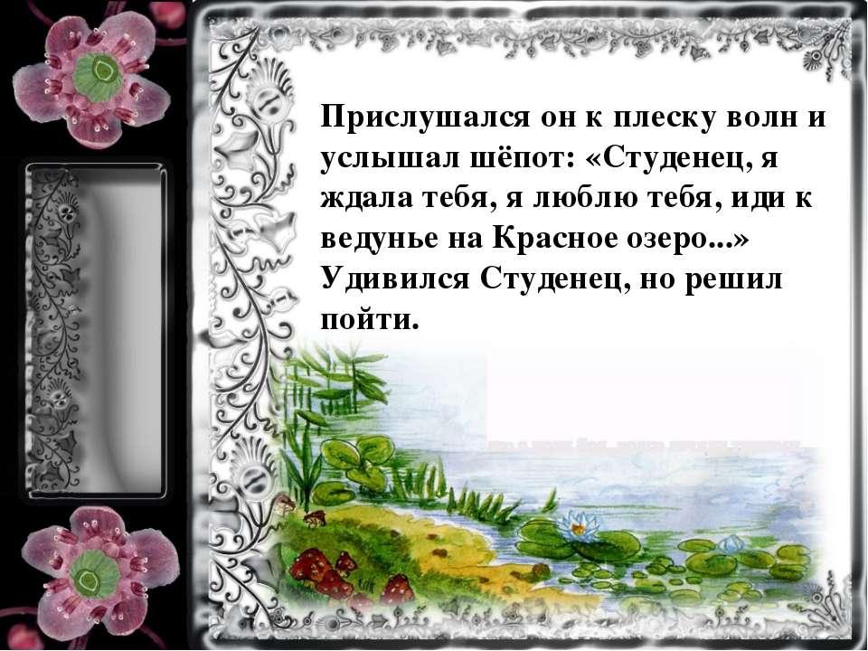 Прислушался он к плеску волн и услышал шёпот: «Студенец, я ждала тебя, я любл...