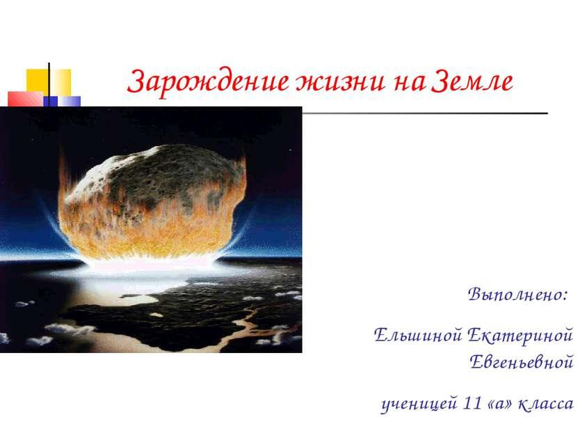 Зарождение жизни на Земле Выполнено: Ельшиной Екатериной Евгеньевной ученицей...