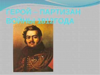 ГЕРОЙ – ПАРТИЗАН ВОЙНЫ 1812ГОДА