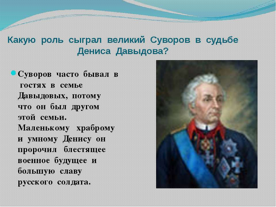 Какую роль сыграл великий Суворов в судьбе Дениса Давыдова? Суворов часто быв...