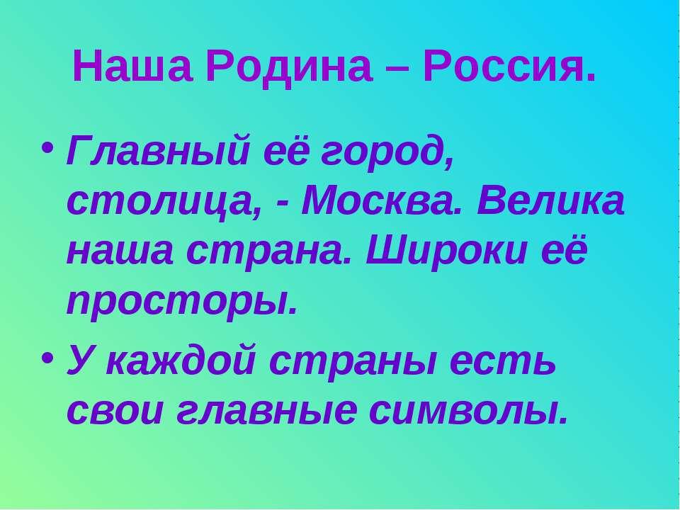 Наша Родина – Россия. Главный её город, столица, - Москва. Велика наша страна...