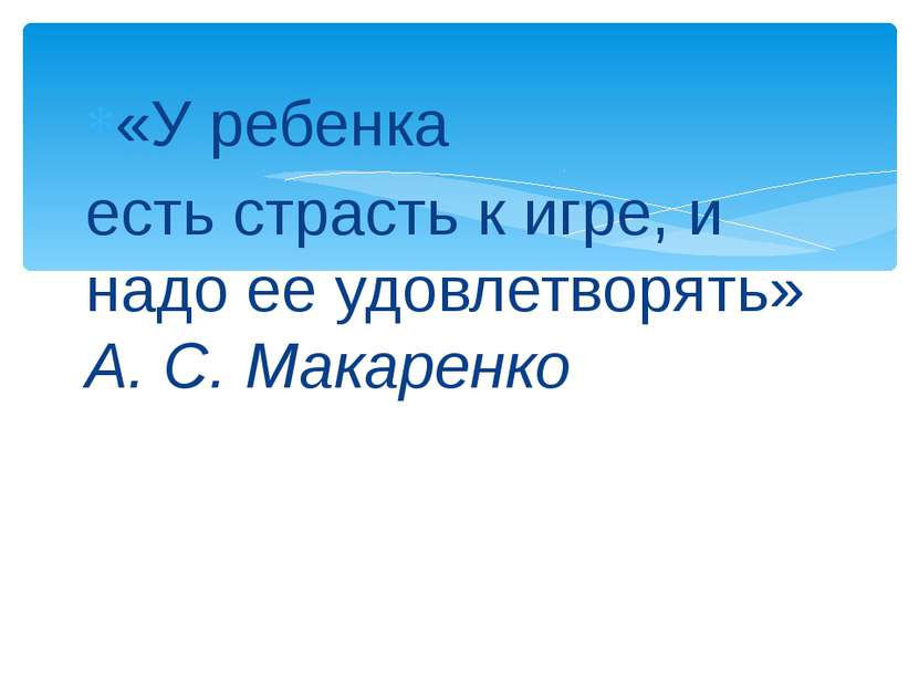 «У ребенка есть страсть к игре, и надо ее удовлетворять» А. С. Макаренко