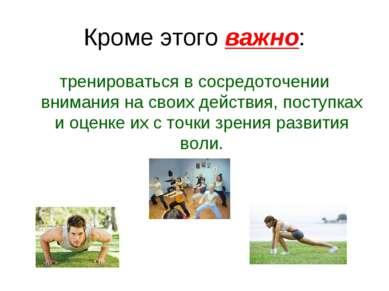 Кроме этого важно: тренироваться в сосредоточении внимания на своих действия,...