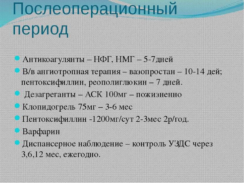 Послеоперационный период Антикоагулянты – НФГ, НМГ – 5-7дней В/в ангиотропная...