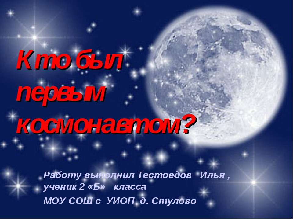 Кто был первым космонавтом? Работу выполнил Тестоедов Илья , ученик 2 «Б» кла...