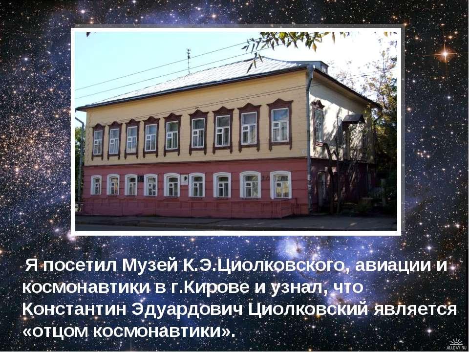 Я посетил Музей К.Э.Циолковского, авиации и космонавтики в г.Кирове и узнал, ...