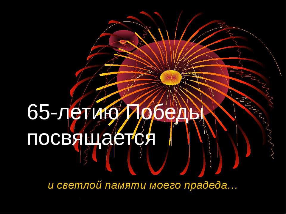 65-летию Победы посвящается и светлой памяти моего прадеда…