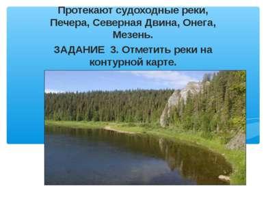 Протекают судоходные реки, Печера, Северная Двина, Онега, Мезень. ЗАДАНИЕ 3. ...