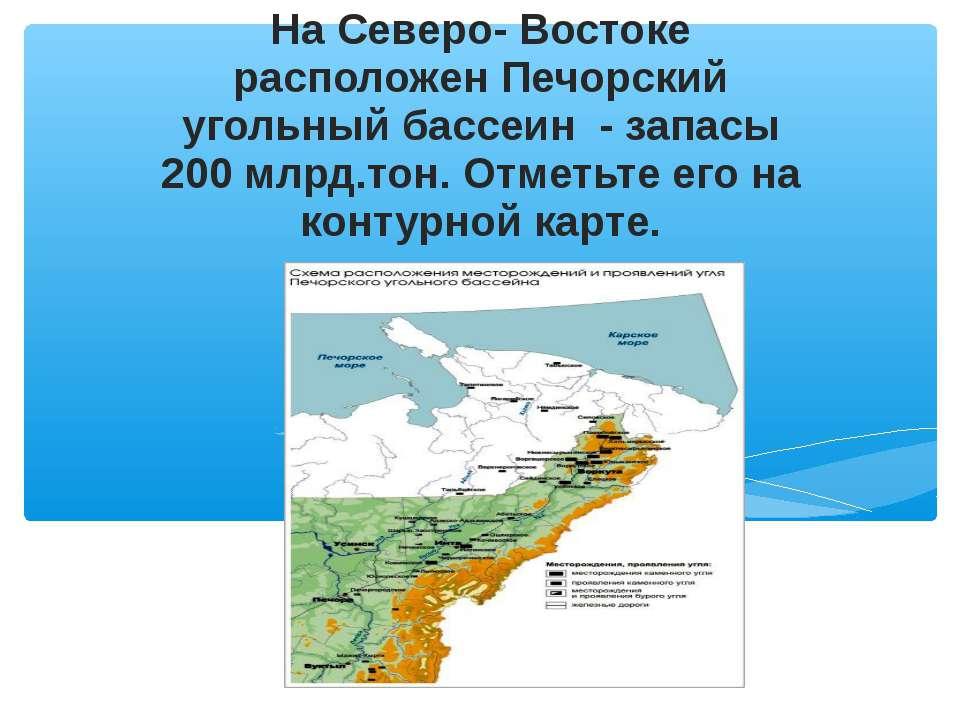 На Северо- Востоке расположен Печорский угольный бассеин - запасы 200 млрд.то...