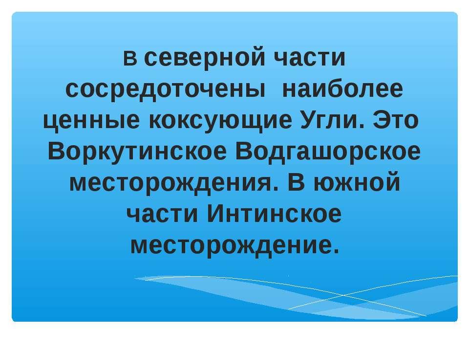 В северной части сосредоточены наиболее ценные коксующие Угли. Это Воркутинск...
