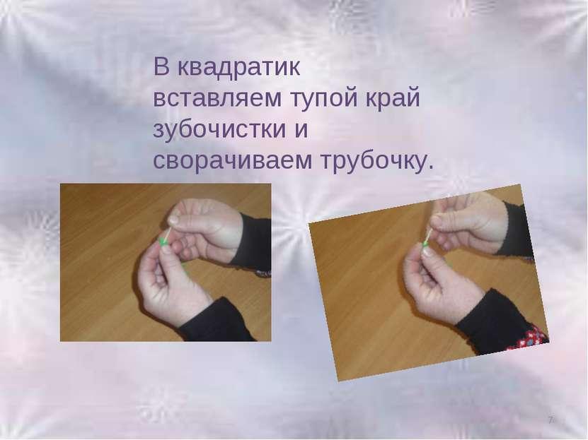 * В квадратик вставляем тупой край зубочистки и сворачиваем трубочку.