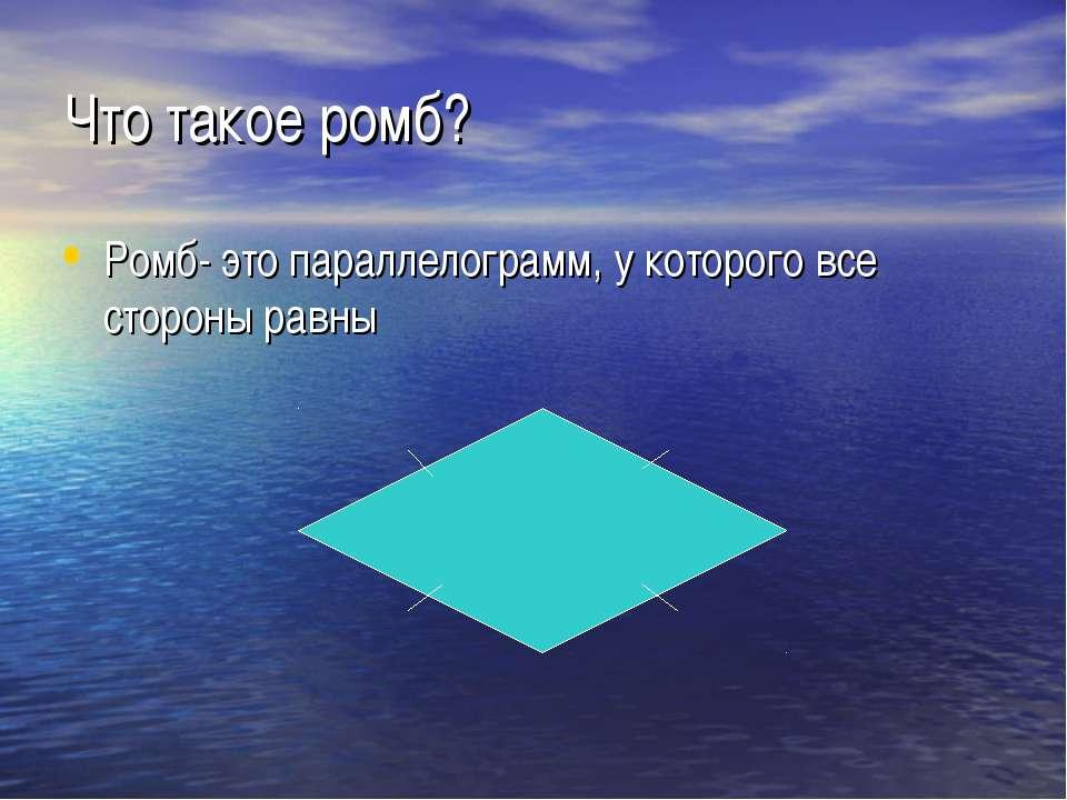 Что такое ромб? Ромб- это параллелограмм, у которого все стороны равны