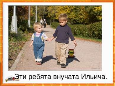Эти ребята внучата Ильича.