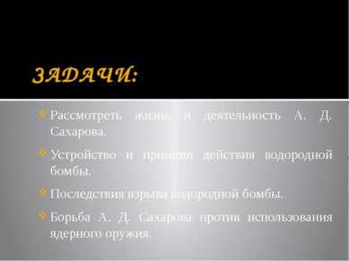 ЗАДАЧИ: Рассмотреть жизнь и деятельность А. Д. Сахарова. Устройство и принцип...