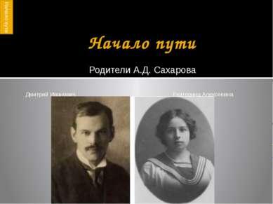 Начало пути Родители А.Д. Сахарова Дмитрий Иванович Екатерина Алексеевна Нача...