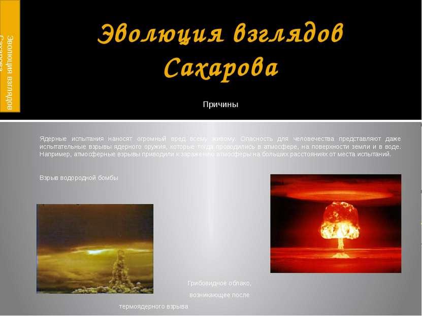 Эволюция взглядов Сахарова Причины Ядерные испытания наносят огромный вред вс...