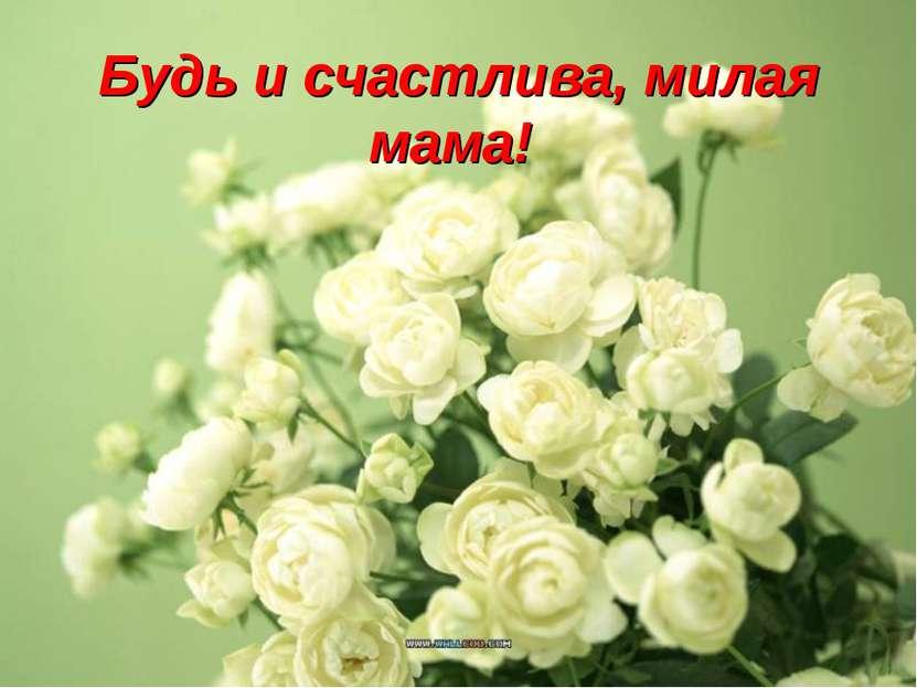 Будь и счастлива, милая мама!