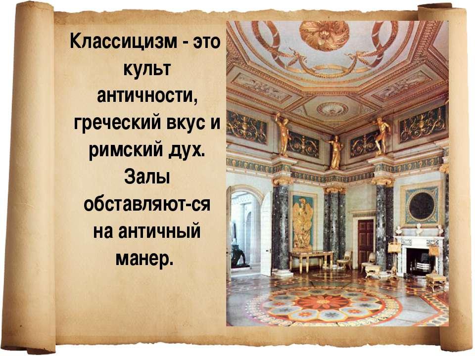 Классицизм - это культ античности, греческий вкус и римский дух. Залы обставл...