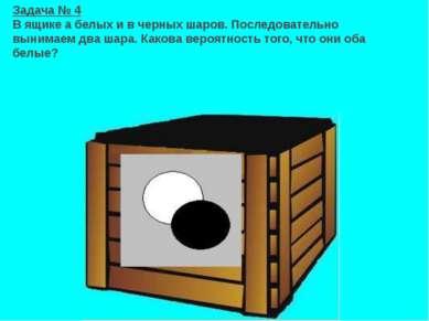 ? Задача № 4 В ящике а белых и в черных шаров. Последовательно вынимаем два ш...
