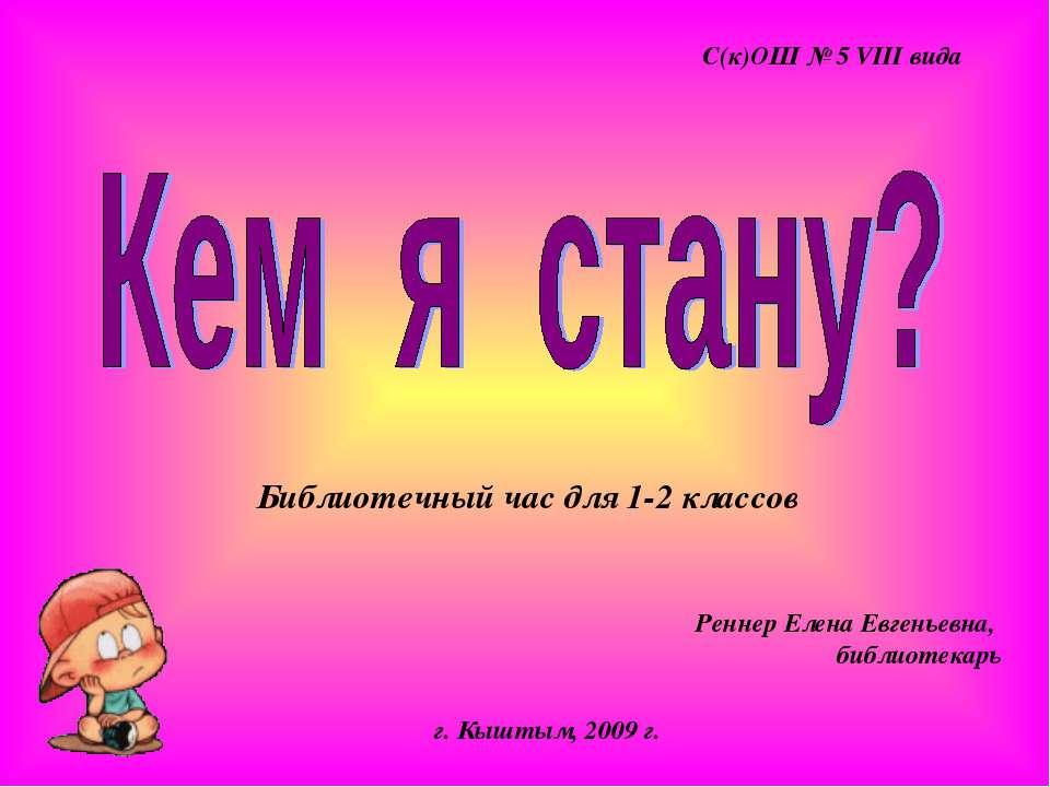 Библиотечный час для 1-2 классов С(к)ОШ № 5 VIII вида г. Кыштым, 2009 г. Ренн...