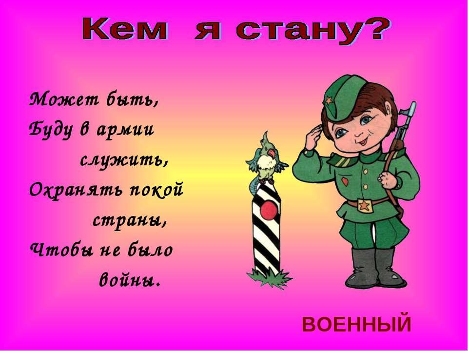 Может быть, Буду в армии служить, Охранять покой страны, Чтобы не было войны....