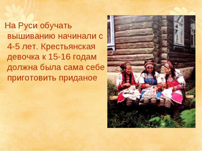 На Руси обучать вышиванию начинали с 4-5 лет. Крестьянская девочка к 15-16 го...