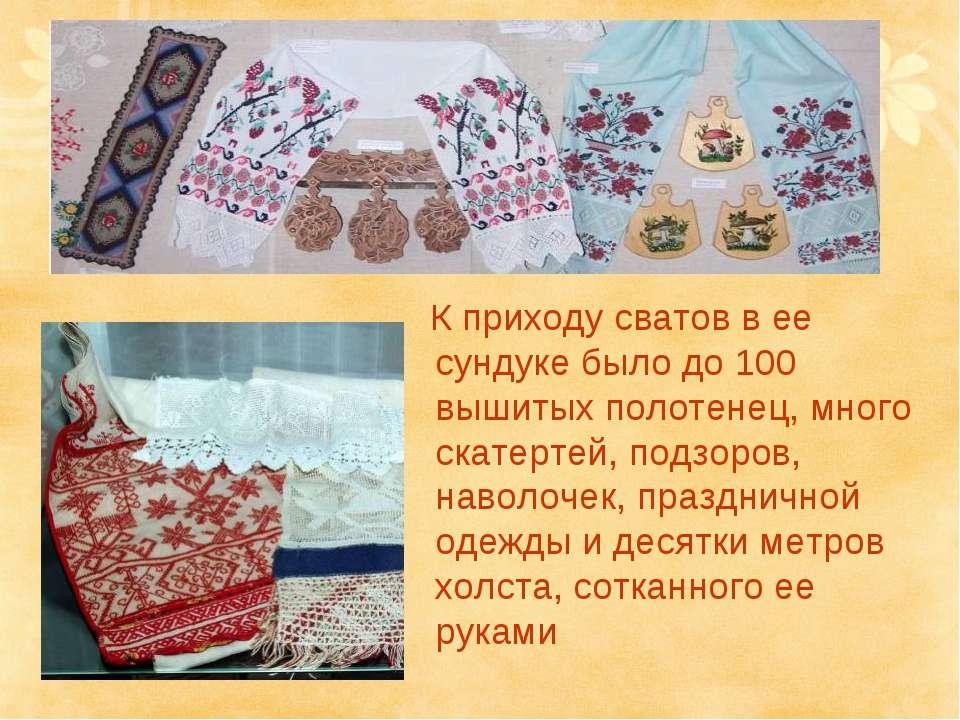 К приходу сватов в ее сундуке было до 100 вышитых полотенец, много скатертей,...