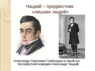 Александр Сергеевич Грибоедов и герой его бессмертной комедии Александр Чацки...