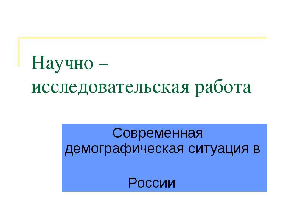 Научно – исследовательская работа Современная демографическая ситуация в России