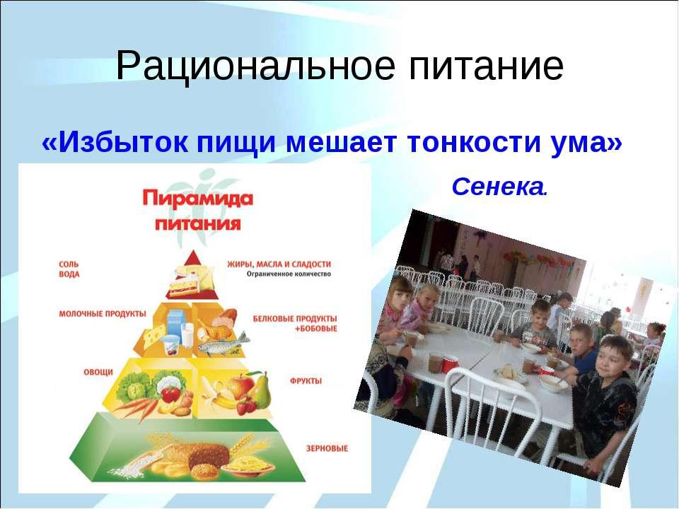 Рациональное питание «Избыток пищи мешает тонкости ума» Сенека.