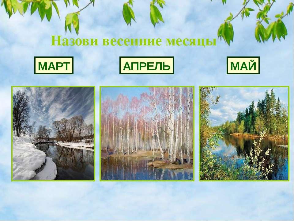 Назови весенние месяцы МАРТ АПРЕЛЬ МАЙ