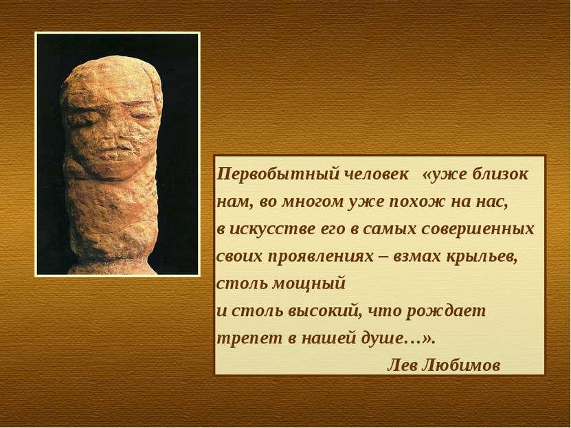 Первобытный человек «уже близок нам, во многом уже похож на нас, в искусстве ...