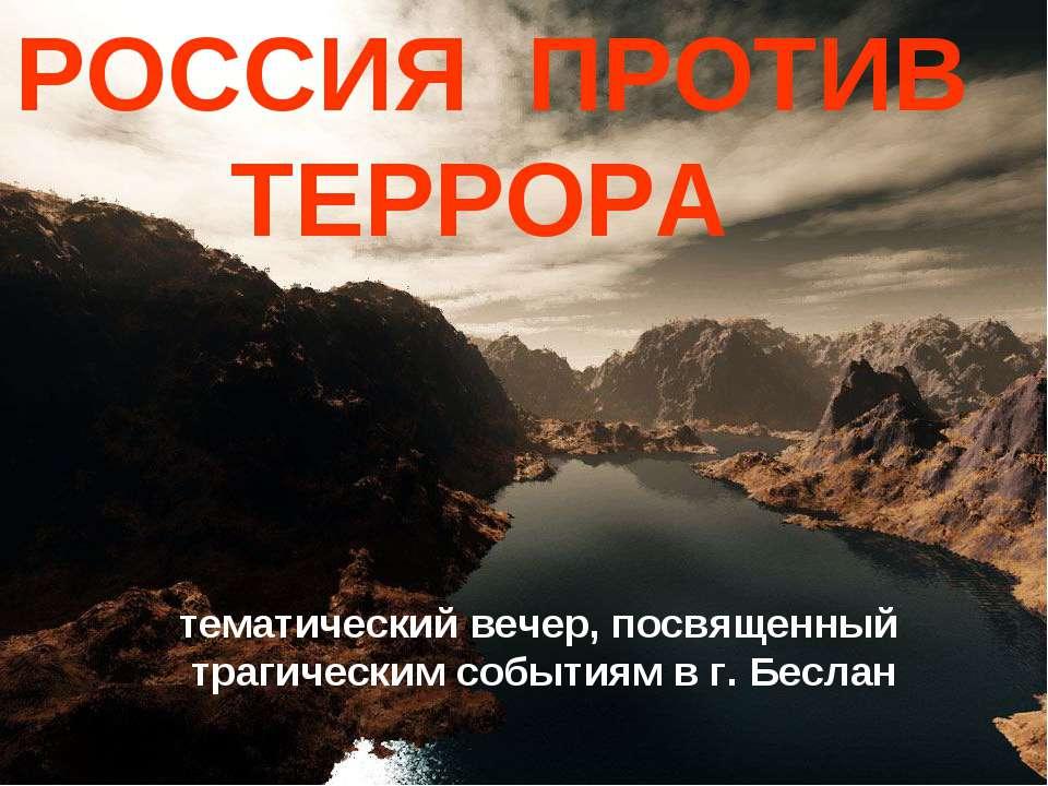 РОССИЯ ПРОТИВ ТЕРРОРА тематический вечер, посвященный трагическим событиям в ...
