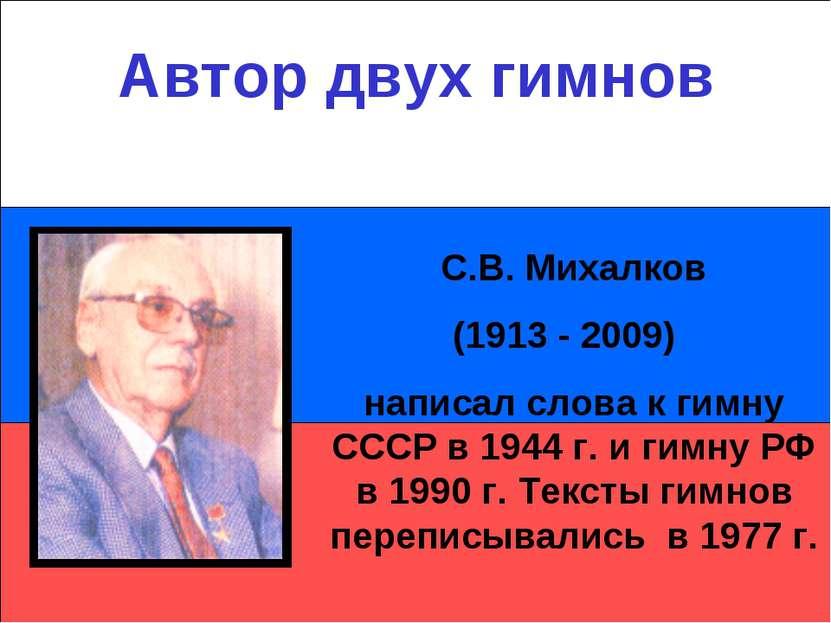 Автор двух гимнов С.В. Михалков (1913 - 2009) написал слова к гимну СССР в 19...