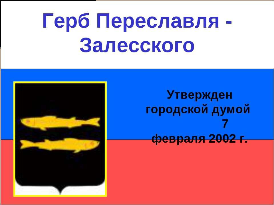 Герб Переславля - Залесского Утвержден городской думой 7 февраля 2002 г.