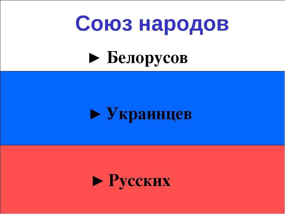► Украинцев ► Русских ► Белорусов Союз народов
