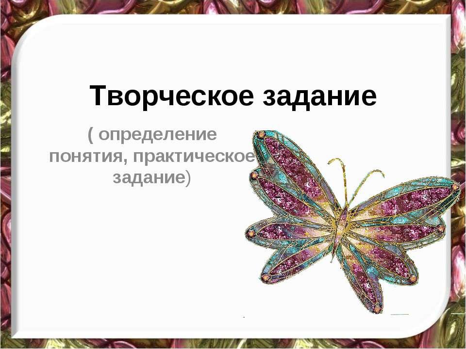 Творческое задание ( определение понятия, практическое задание)