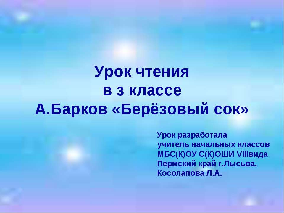 Урок чтения в з классе А.Барков «Берёзовый сок» Урок разработала учитель нача...