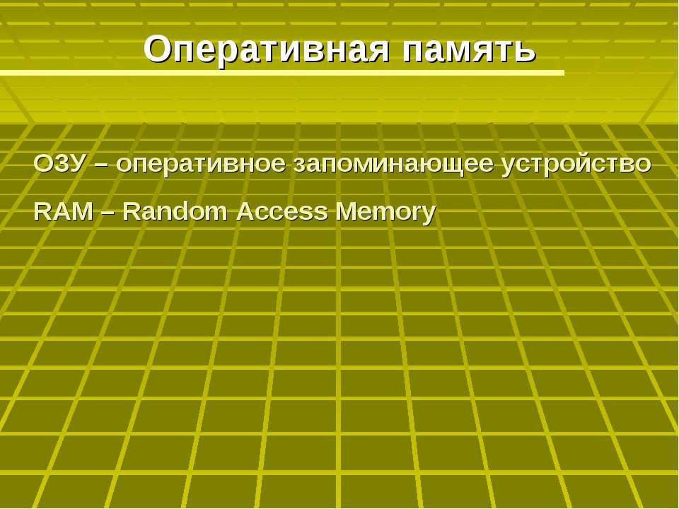 Оперативная память ОЗУ – оперативное запоминающее устройство RAM – Random Acc...