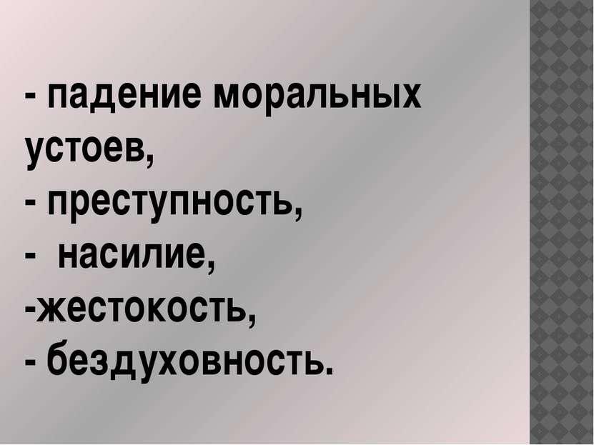 - падение моральных устоев, - преступность, - насилие, -жестокость, - бездухо...